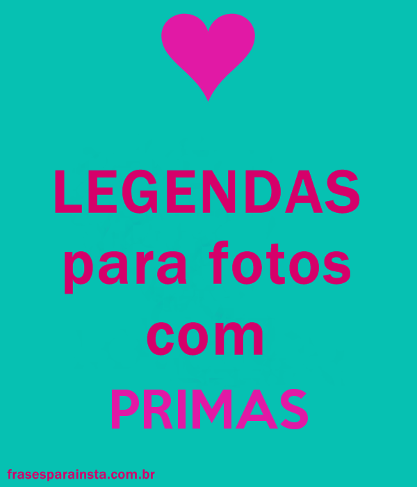 Frases Para Prima Legendas Para Fotos Com Prima Frases