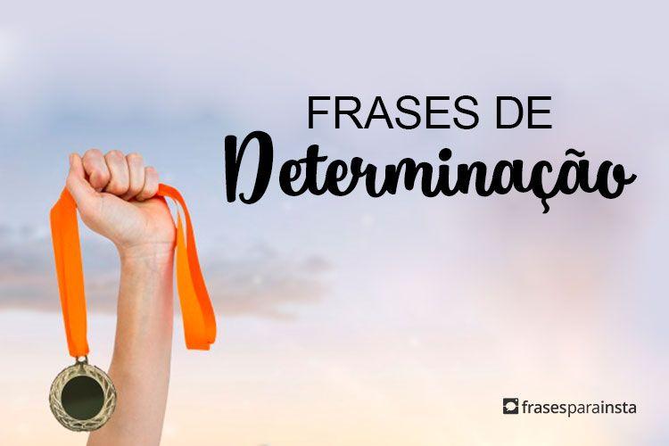Frases de Determinação para quem abraça a vida e as metas com paixão! 34